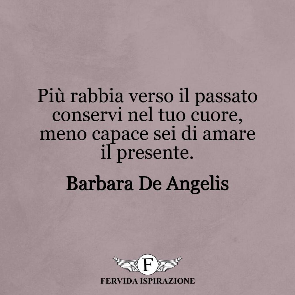 Più rabbia verso il passato conservi nel tuo cuore, meno capace sei di amare il presente.  ~ Barbara De Angelis