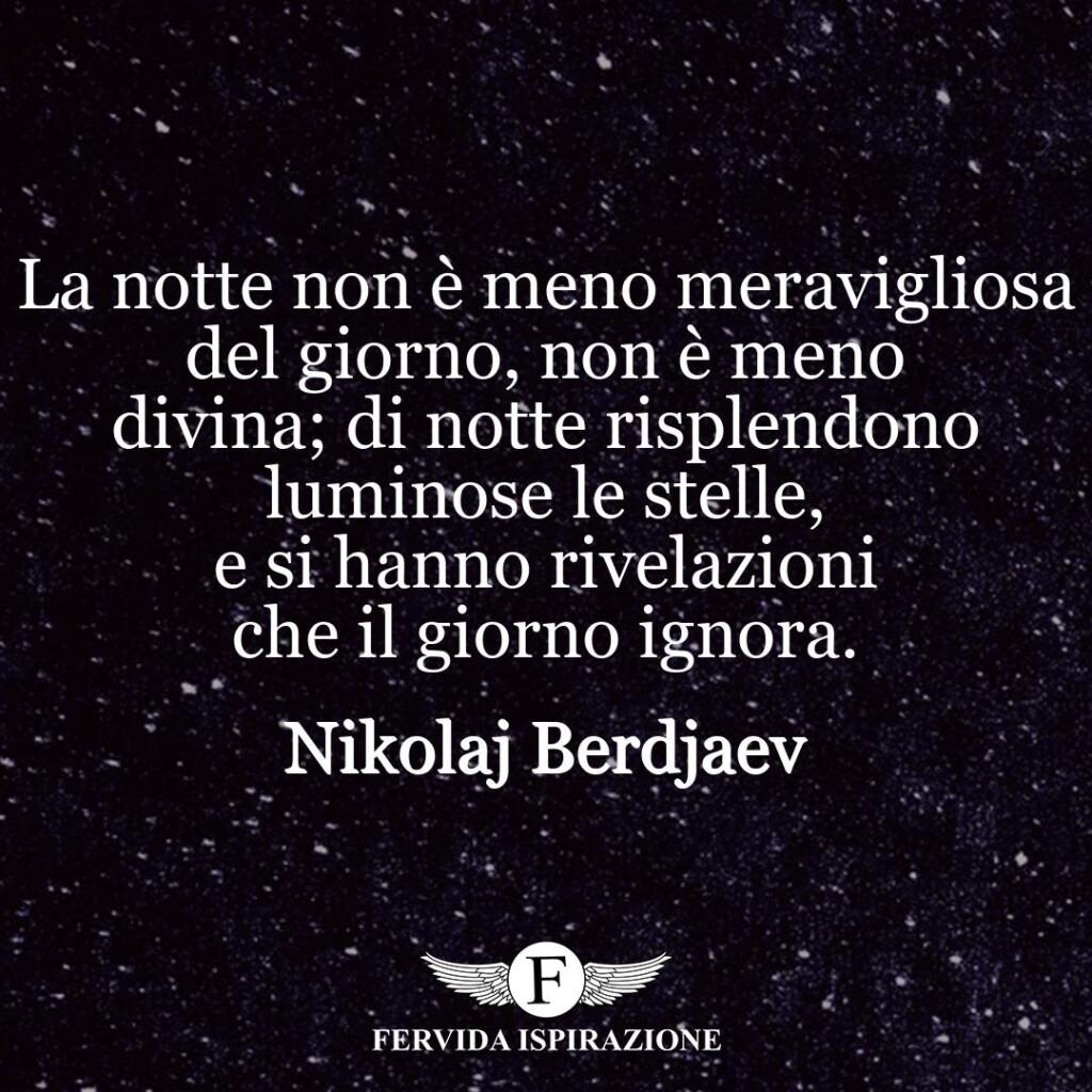 La notte non è meno meravigliosa del giorno, non è meno divina; di notte risplendono luminose le stelle, e si hanno rivelazioni che il giorno ignora.  ~ Nikolaj Berdjaev