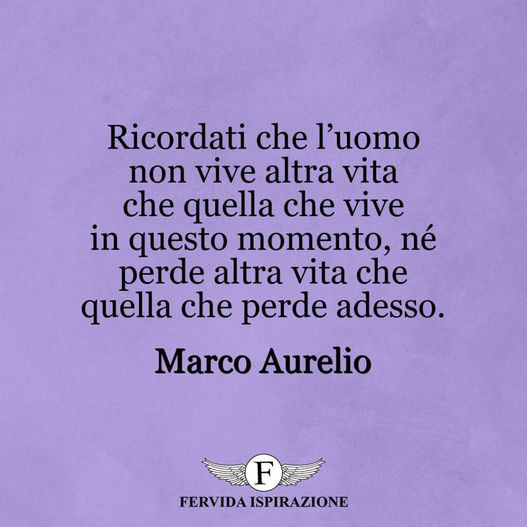 Ricordati che l'uomo non vive altra vita che quella che vive in questo momento, né perde altra vita che quella che perde adesso.  ~ Marco Aurelio