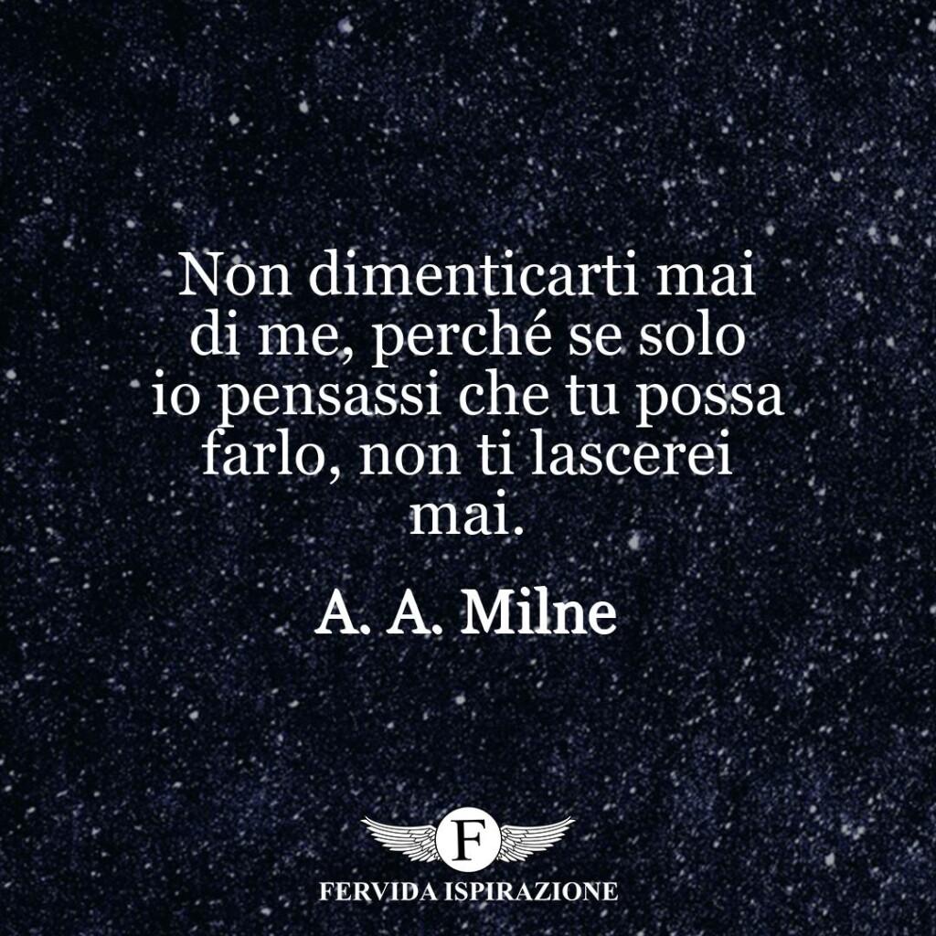 Non dimenticarti mai di me, perché se solo io pensassi che tu possa farlo, non ti lascerei mai.  ~ A. A. Milne