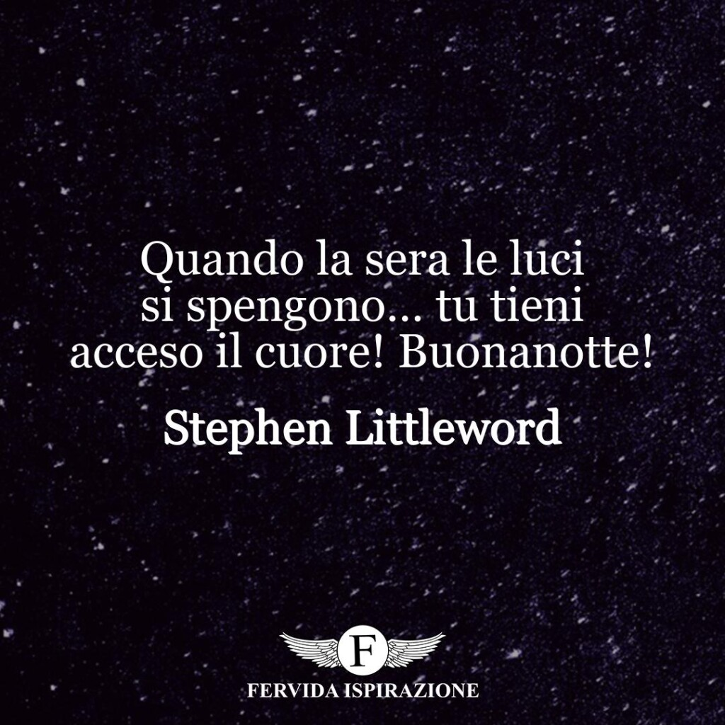 Quando la sera le luci si spengono… tu tieni acceso il cuore! Buonanotte!  ~ Stephen Littleword