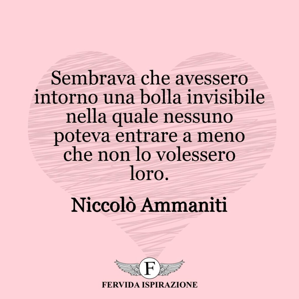 Sembrava che avessero intorno una bolla invisibile nella quale nessuno poteva entrare a meno che non lo volessero loro.  ~ Niccolò Ammaniti