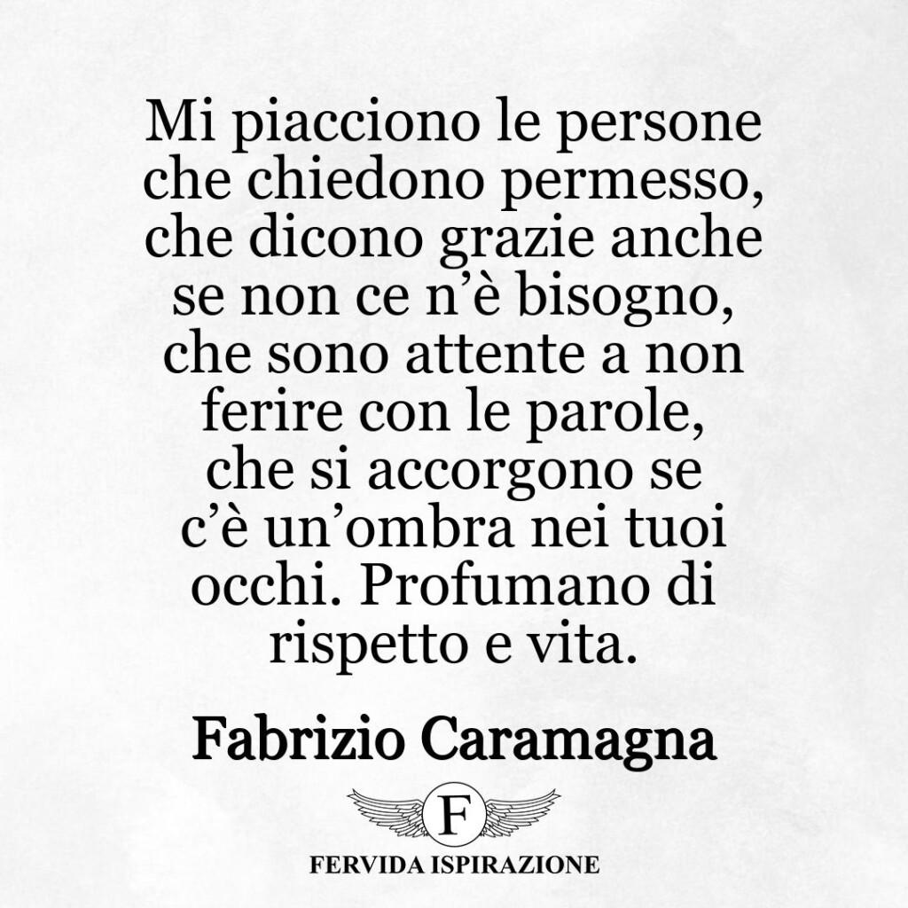 Mi piacciono le persone che chiedono permesso, che dicono grazie anche se non ce n'è bisogno, che sono attente a non ferire con le parole, che si accorgono se c'è un'ombra nei tuoi occhi. Profumano di rispetto e vita.  ~ Fabrizio Caramagna