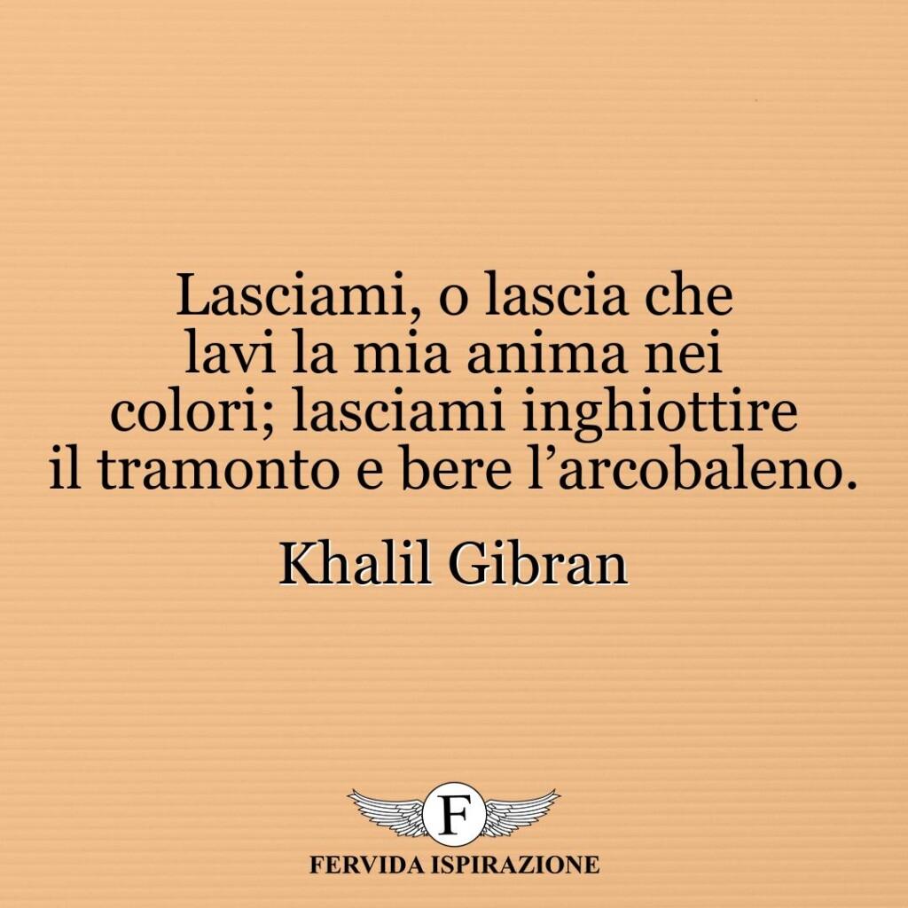 Lasciami, o lascia che lavi la mia anima nei colori; lasciami inghiottire il tramonto e bere l'arcobaleno.  ~ Khalil Gibran