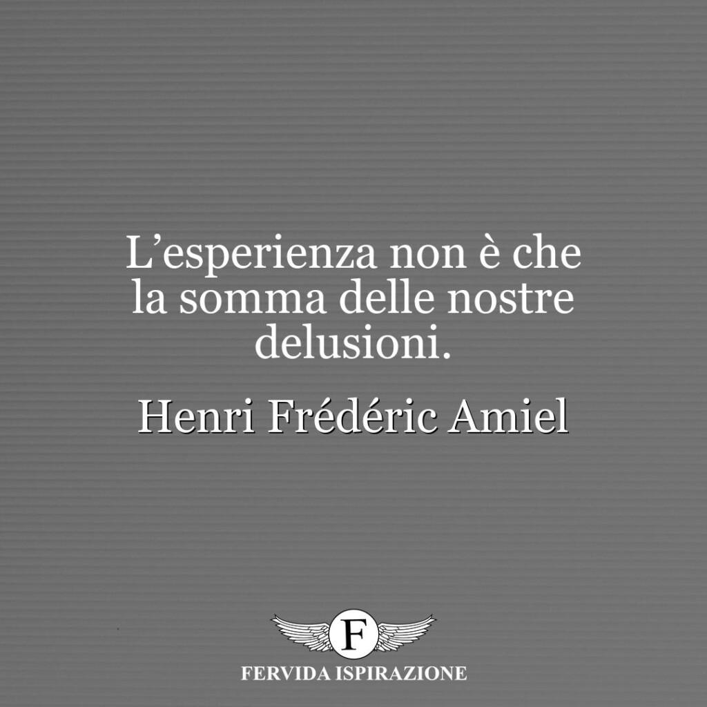 L'esperienza non è che la somma delle nostre delusioni.  ~ Henri Frédéric Amiel
