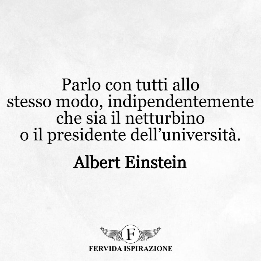 Parlo con tutti allo stesso modo, indipendentemente che sia il netturbino o il presidente dell'università.  ~ Albert Einstein