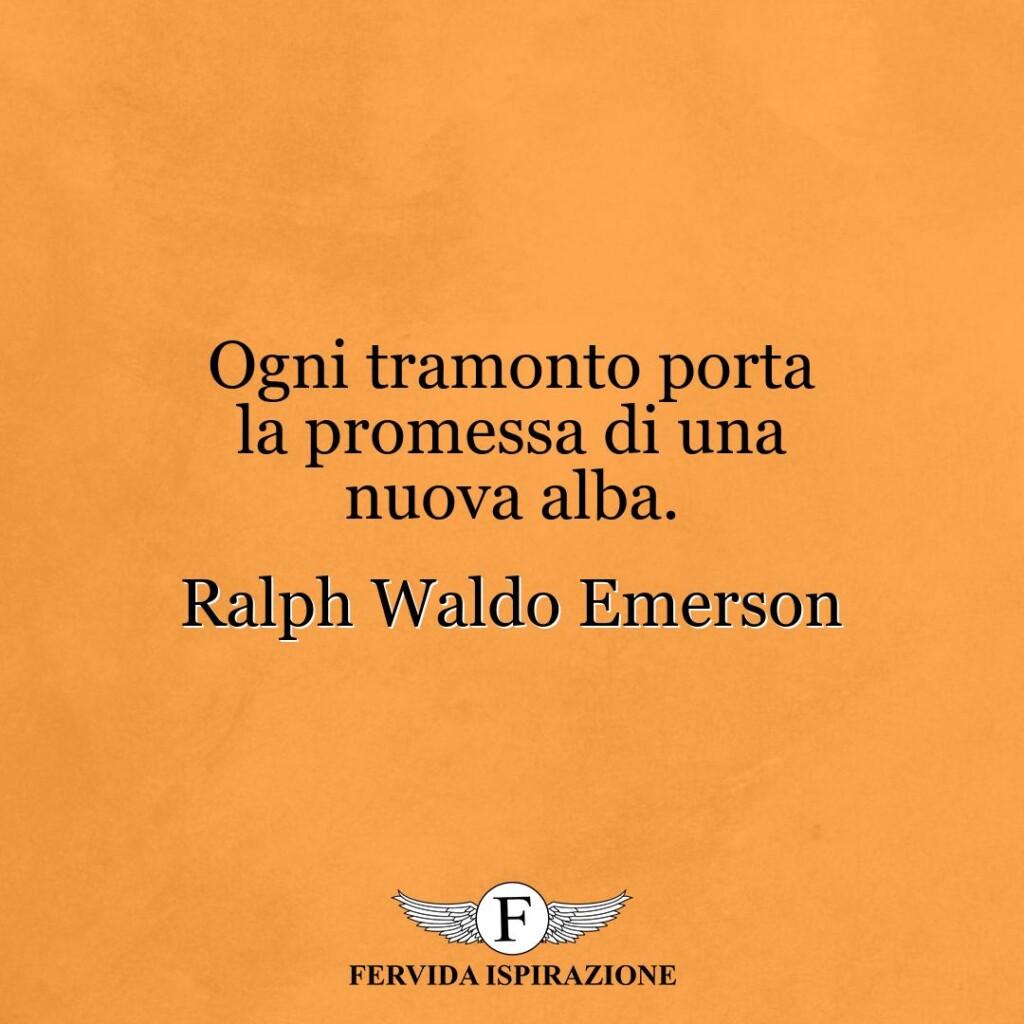 Ogni tramonto porta la promessa di una nuova alba.  ~ Ralph Waldo Emerson