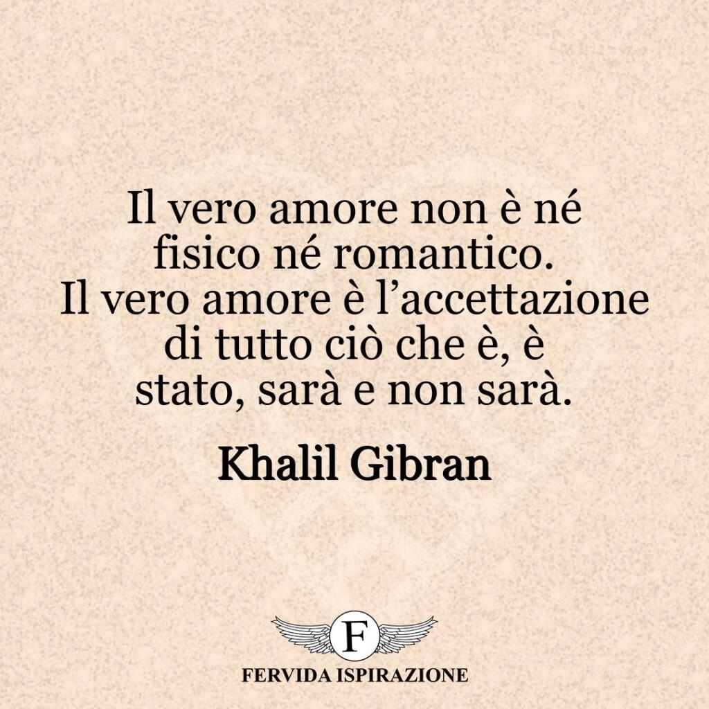 Il vero amore non è né fisico né romantico. Il vero amore è l'accettazione di tutto ciò che è, è stato, sarà e non sarà.  ~ Khalil Gibran