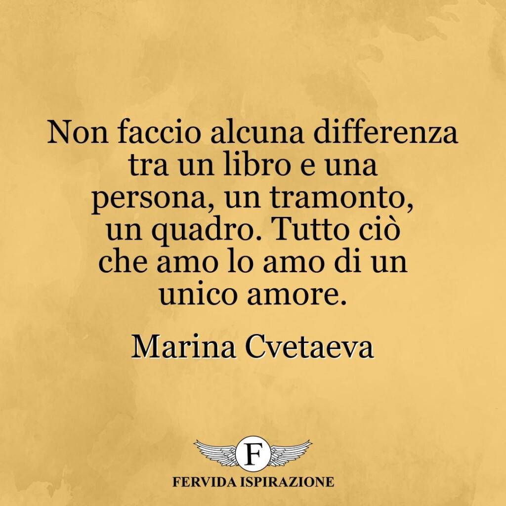 Non faccio alcuna differenza tra un libro e una persona, un tramonto, un quadro. Tutto ciò che amo lo amo di un unico amore.  ~ Marina Cvetaeva