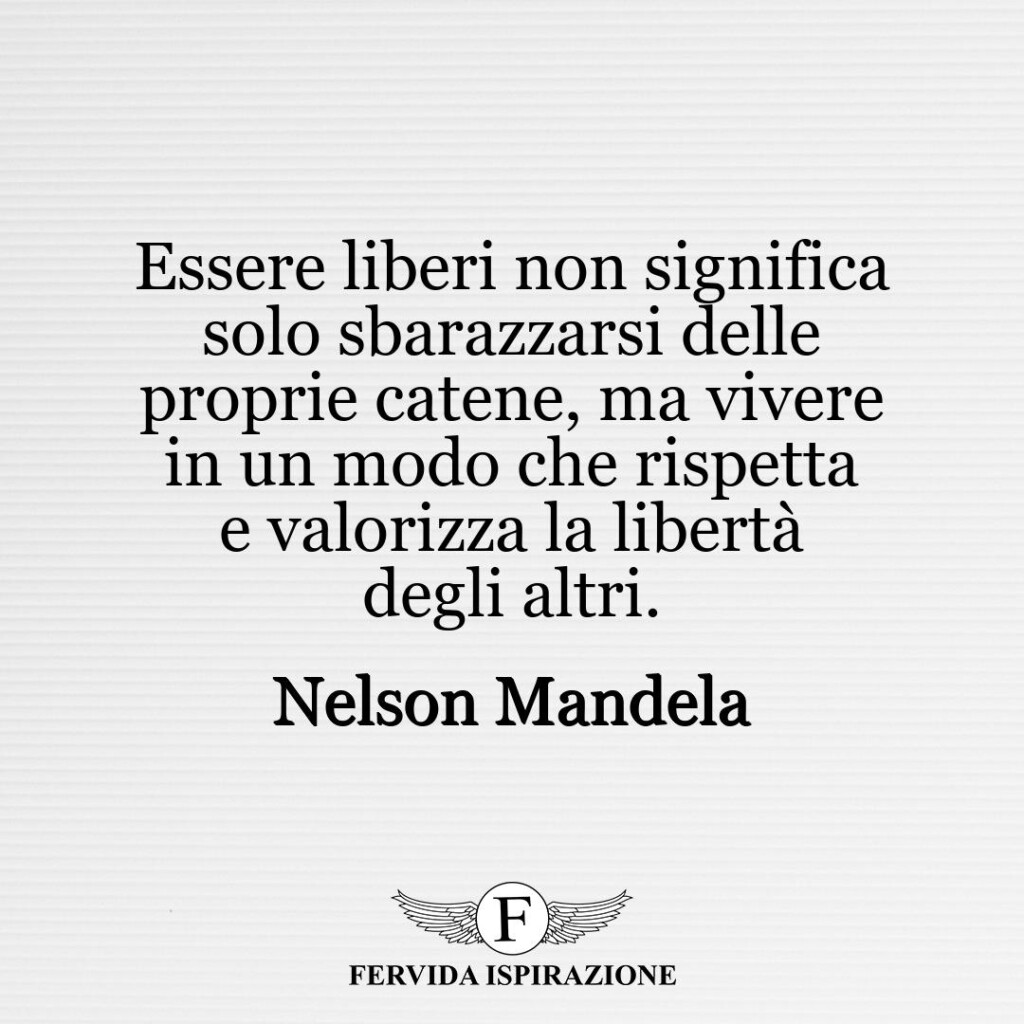 Essere liberi non significa solo sbarazzarsi delle proprie catene, ma vivere in un modo che rispetta e valorizza la libertà degli altri.  ~ Nelson Mandela