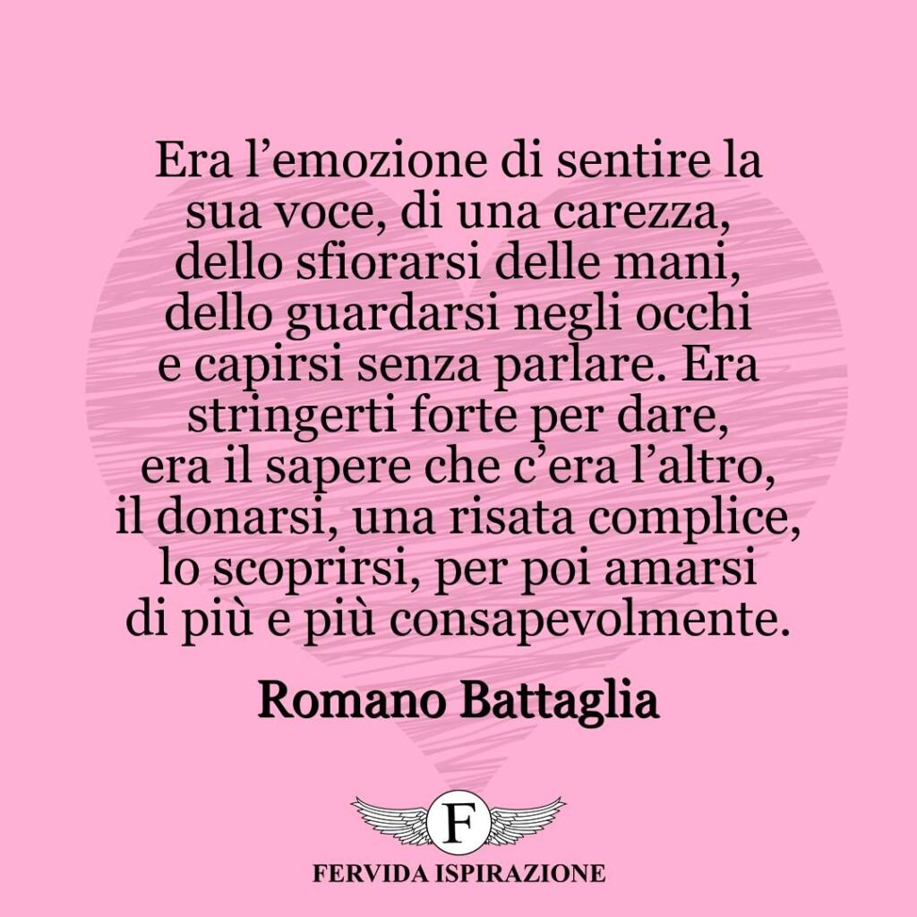 Era l'emozione di sentire la sua voce, di una carezza, dello sfiorarsi delle mani, dello guardarsi negli occhi e capirsi senza parlare. Era stringerti forte per dare, era il sapere che c'era l'altro, il donarsi, una risata complice, lo scoprirsi, per poi amarsi di più e più consapevolmente.  ~ Romano Battaglia