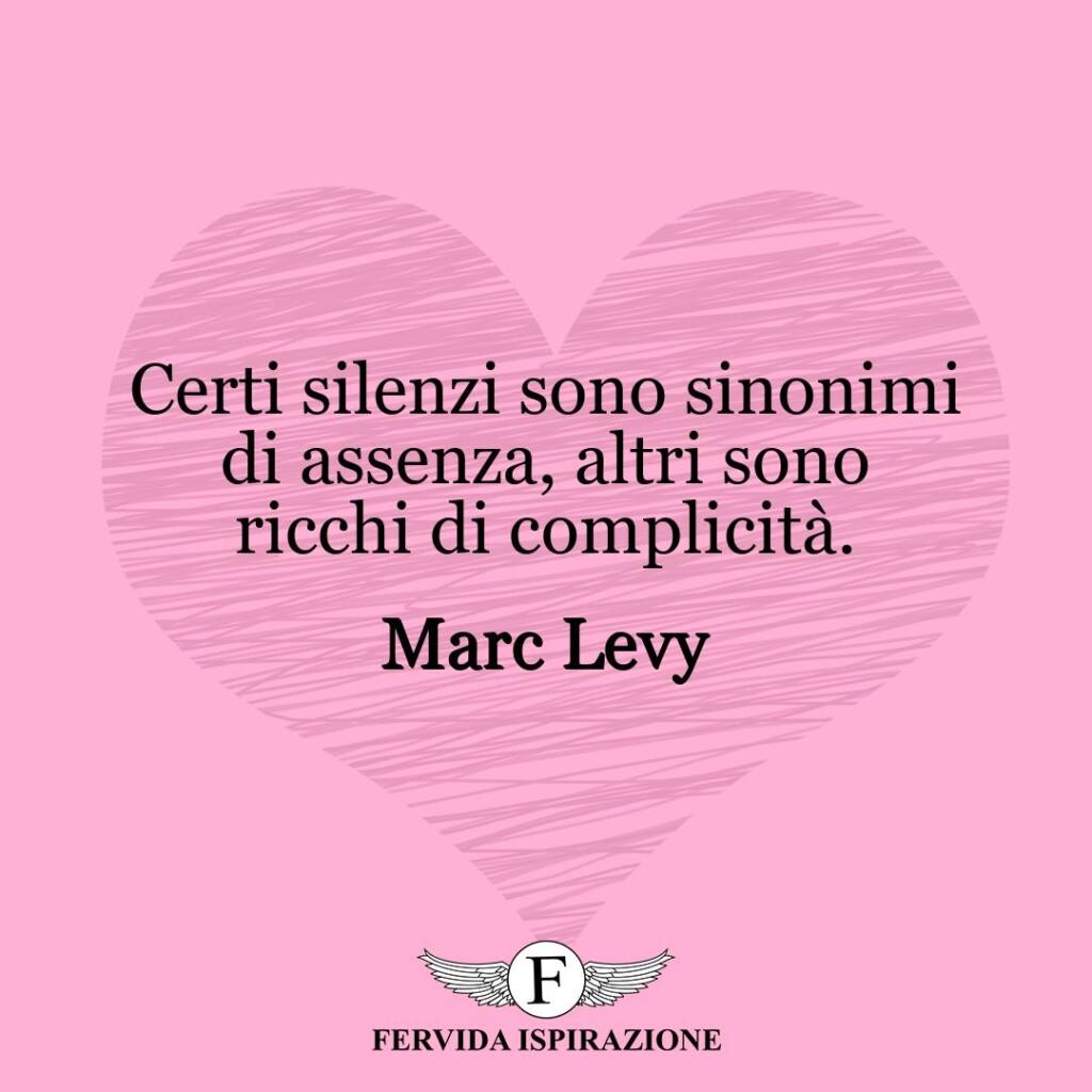 Certi silenzi sono sinonimi di assenza, altri sono ricchi di complicità.  ~ Marc Levy