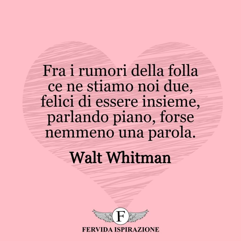 Fra i rumori della folla ce ne stiamo noi due, felici di essere insieme, parlando piano, forse nemmeno una parola.  ~ Walt Whitman