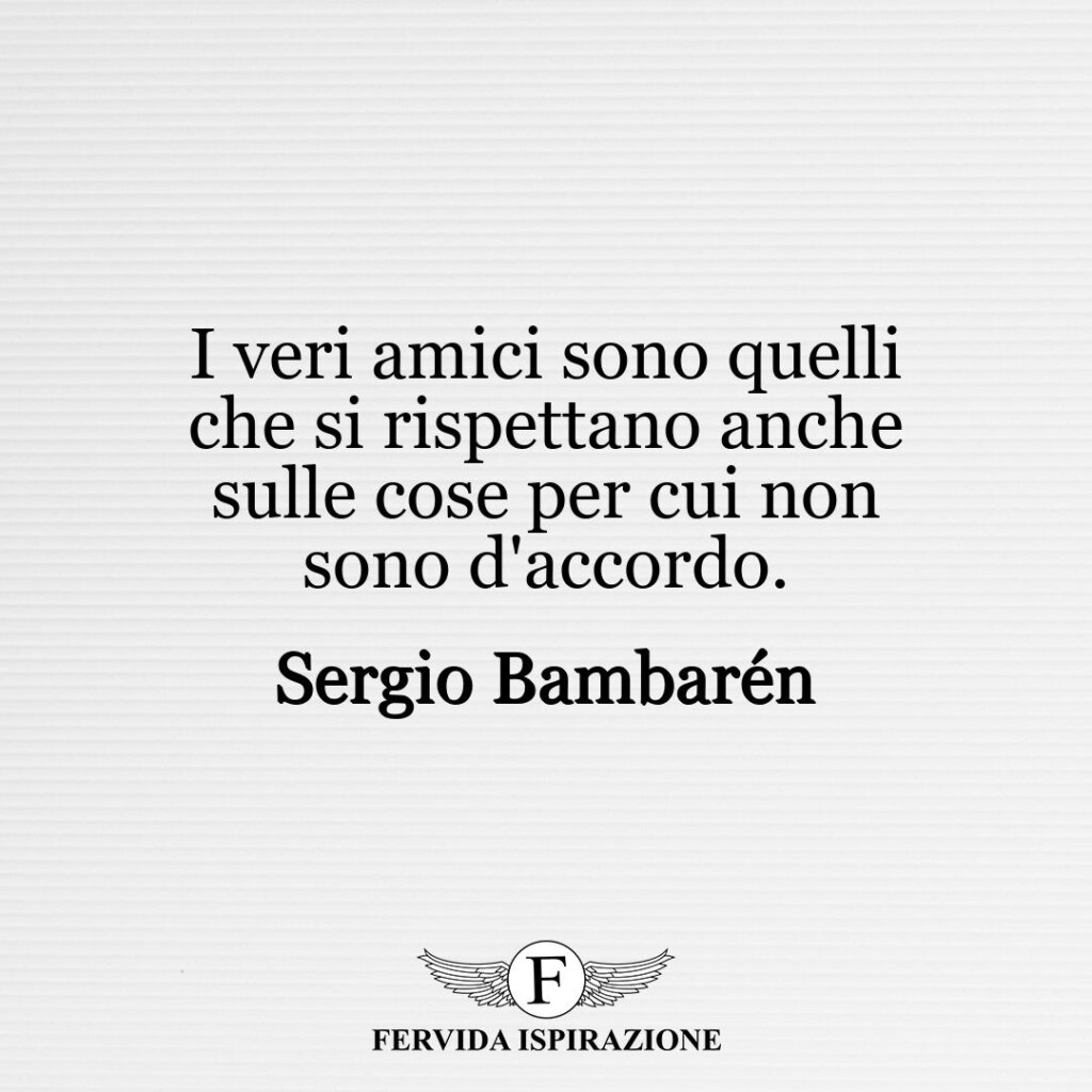 I veri amici sono quelli che si rispettano anche sulle cose per cui non sono d'accordo.  ~ Sergio Bambarén