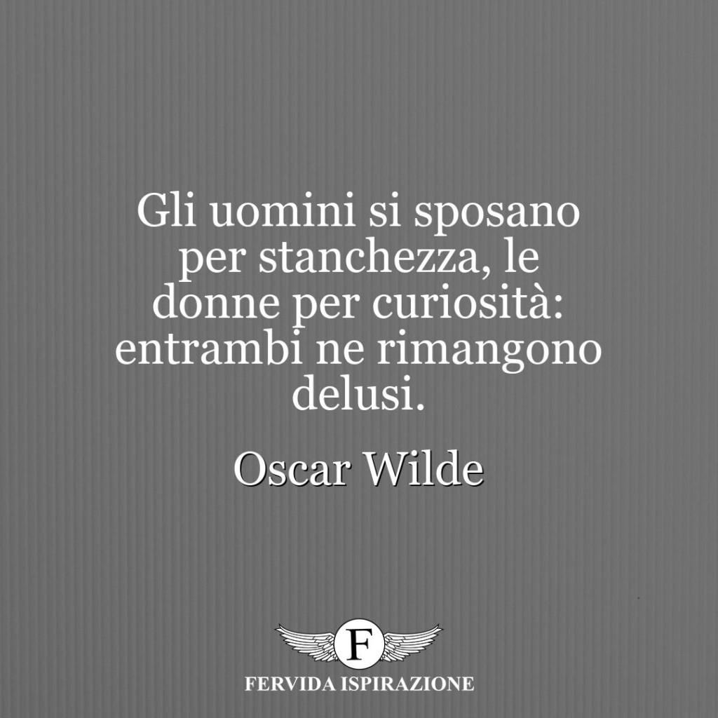 Gli uomini si sposano per stanchezza, le donne per curiosità: entrambi ne rimangono delusi.  ~ Oscar Wilde