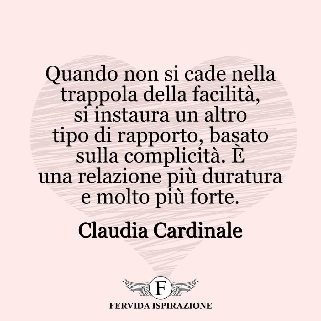 Quando non si cade nella trappola della facilità, si instaura un altro tipo di rapporto, basato sulla complicità. È una relazione più duratura e molto più forte.  ~ Claudia Cardinale