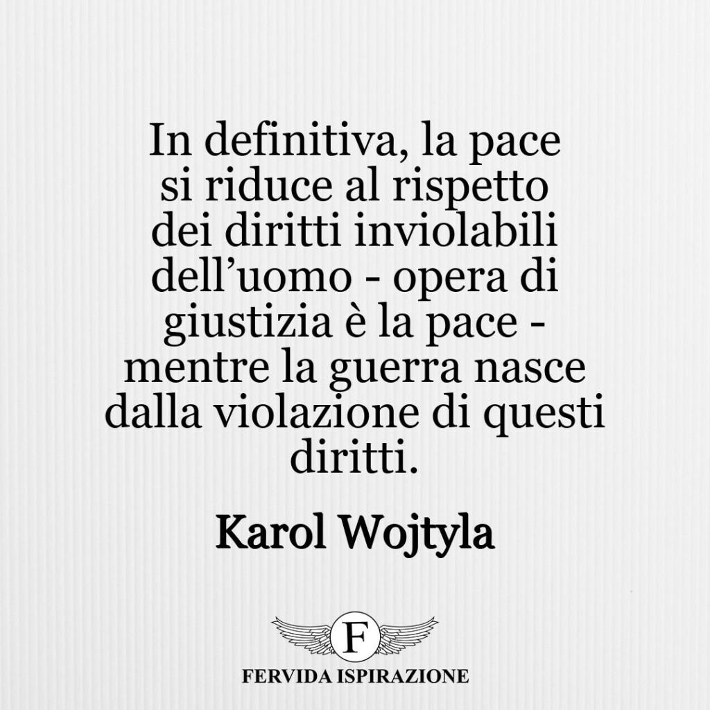 In definitiva, la pace si riduce al rispetto dei diritti inviolabili dell'uomo ‐ opera di giustizia è la pace ‐ mentre la guerra nasce dalla violazione di questi diritti.  ~ Karol Wojtyla