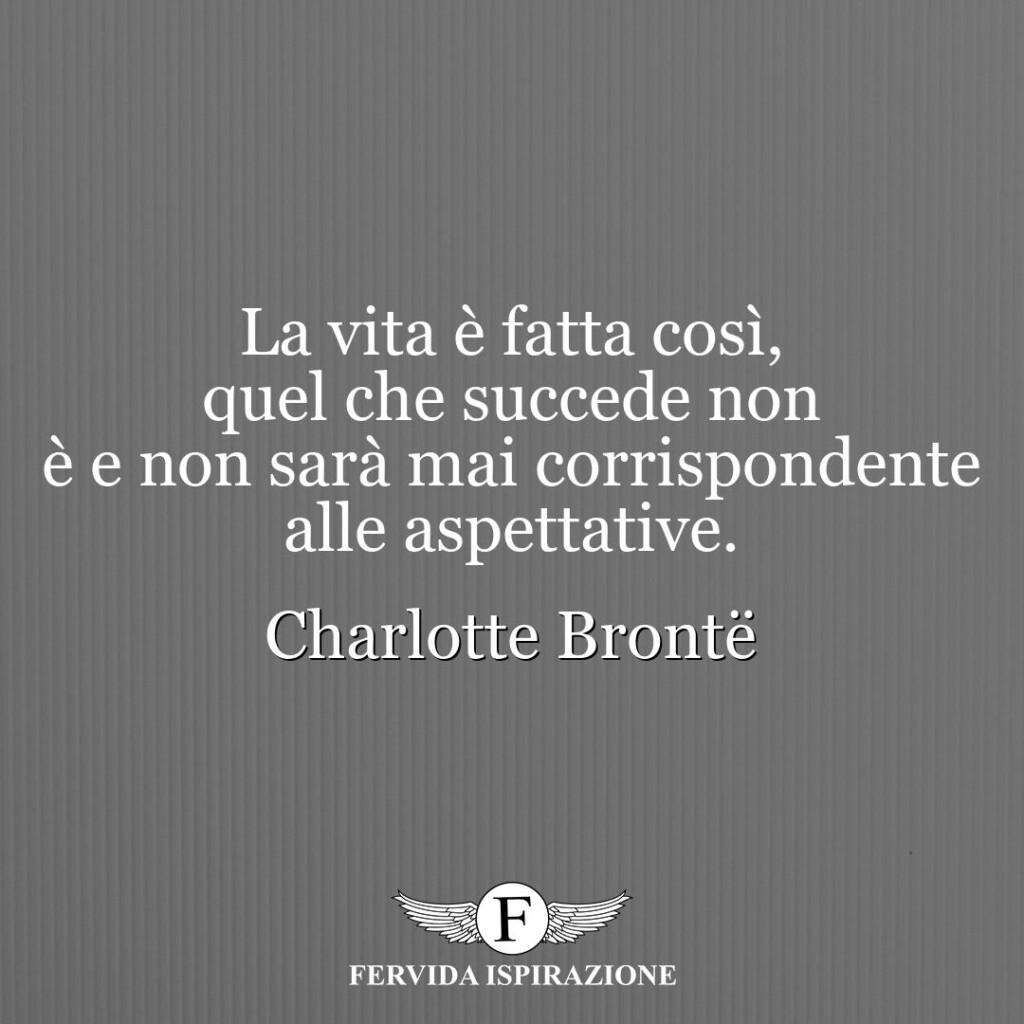 La vita è fatta così, quel che succede non è e non sarà mai corrispondente alle aspettative.  ~ Charlotte Brontë