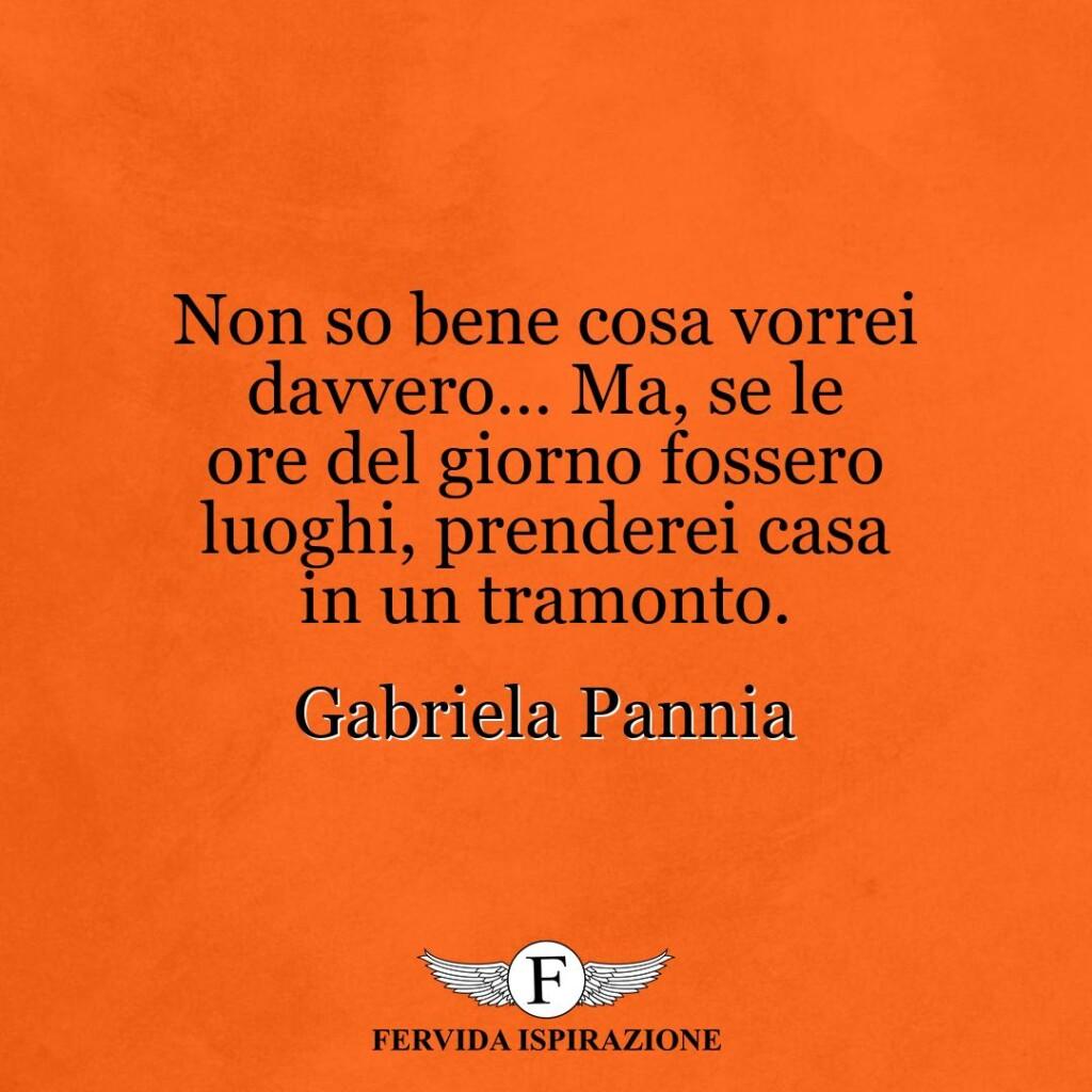 Non so bene cosa vorrei davvero… Ma, se le ore del giorno fossero luoghi, prenderei casa in un tramonto.  ~ Gabriela Pannia