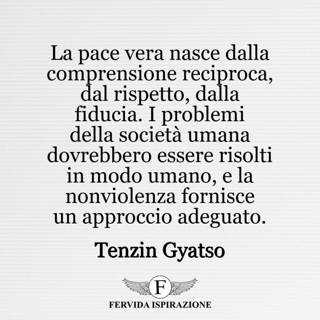La pace vera nasce dalla comprensione reciproca, dal rispetto, dalla fiducia. I problemi della società umana dovrebbero essere risolti in modo umano, e la nonviolenza fornisce un approccio adeguato.  ~ Tenzin Gyatso