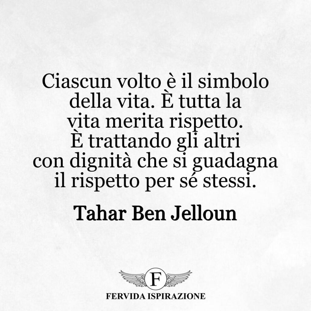Ciascun volto è il simbolo della vita. È tutta la vita merita rispetto. È trattando gli altri con dignità che si guadagna il rispetto per sé stessi.  ~ Tahar Ben Jelloun