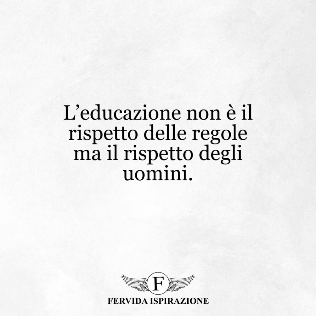 L'educazione non è il rispetto delle regole ma il rispetto degli uomini.