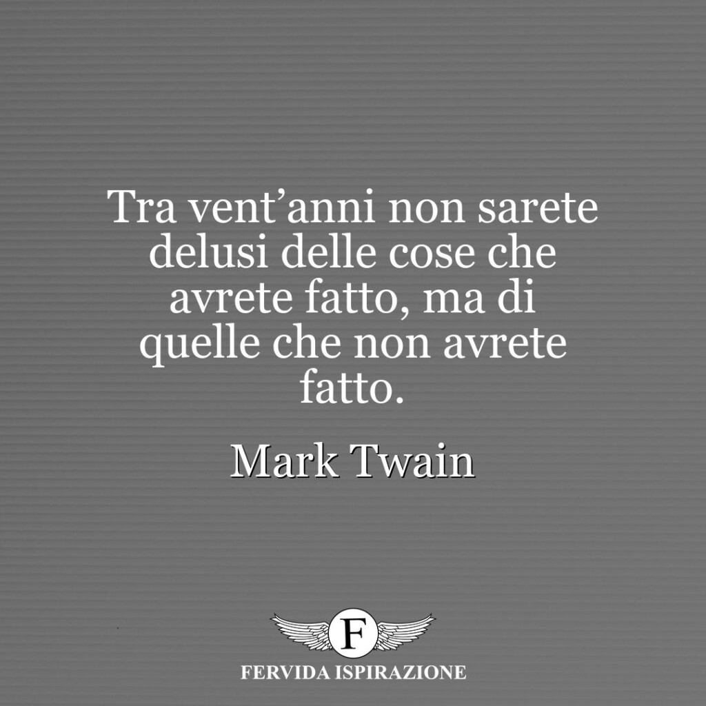 Tra vent'anni non sarete delusi delle cose che avrete fatto, ma di quelle che non avrete fatto.  ~ Mark Twain