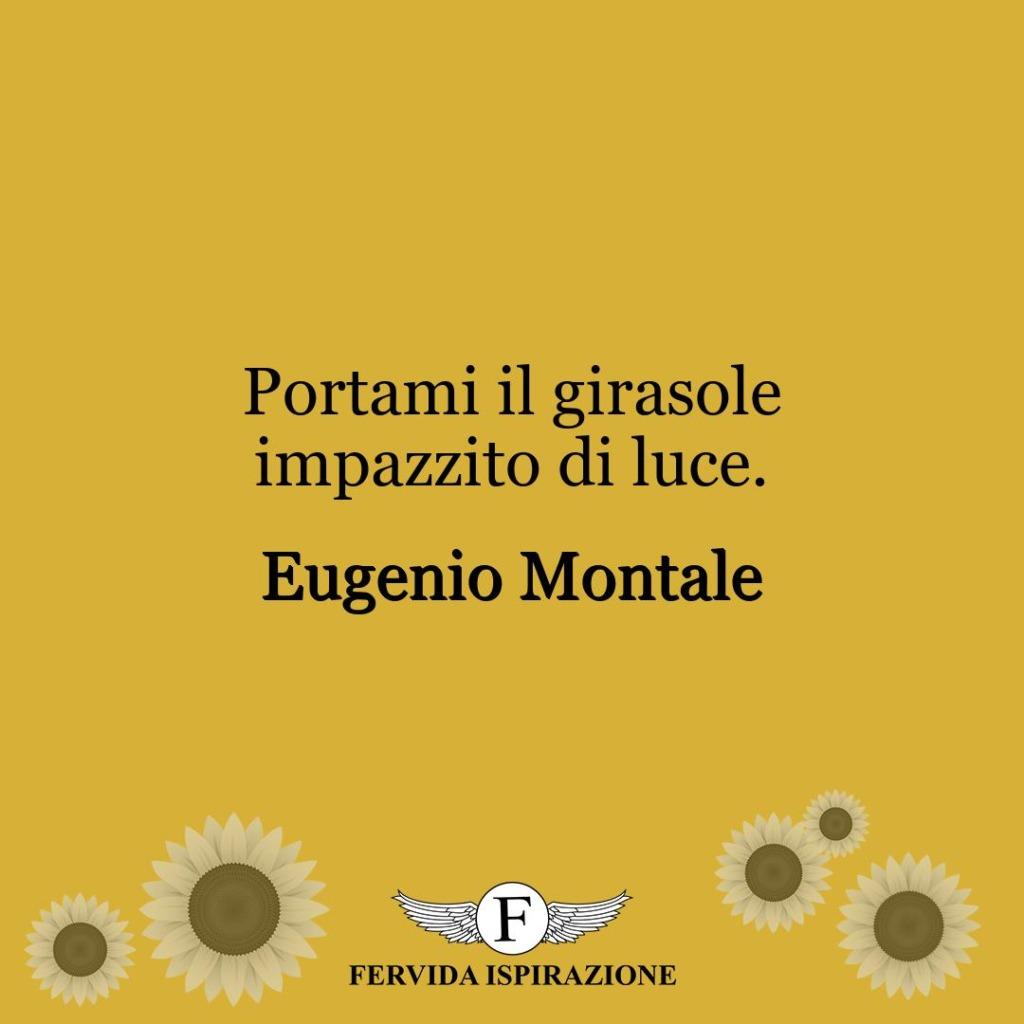 Portami il girasole impazzito di luce.  ~ Eugenio Montale