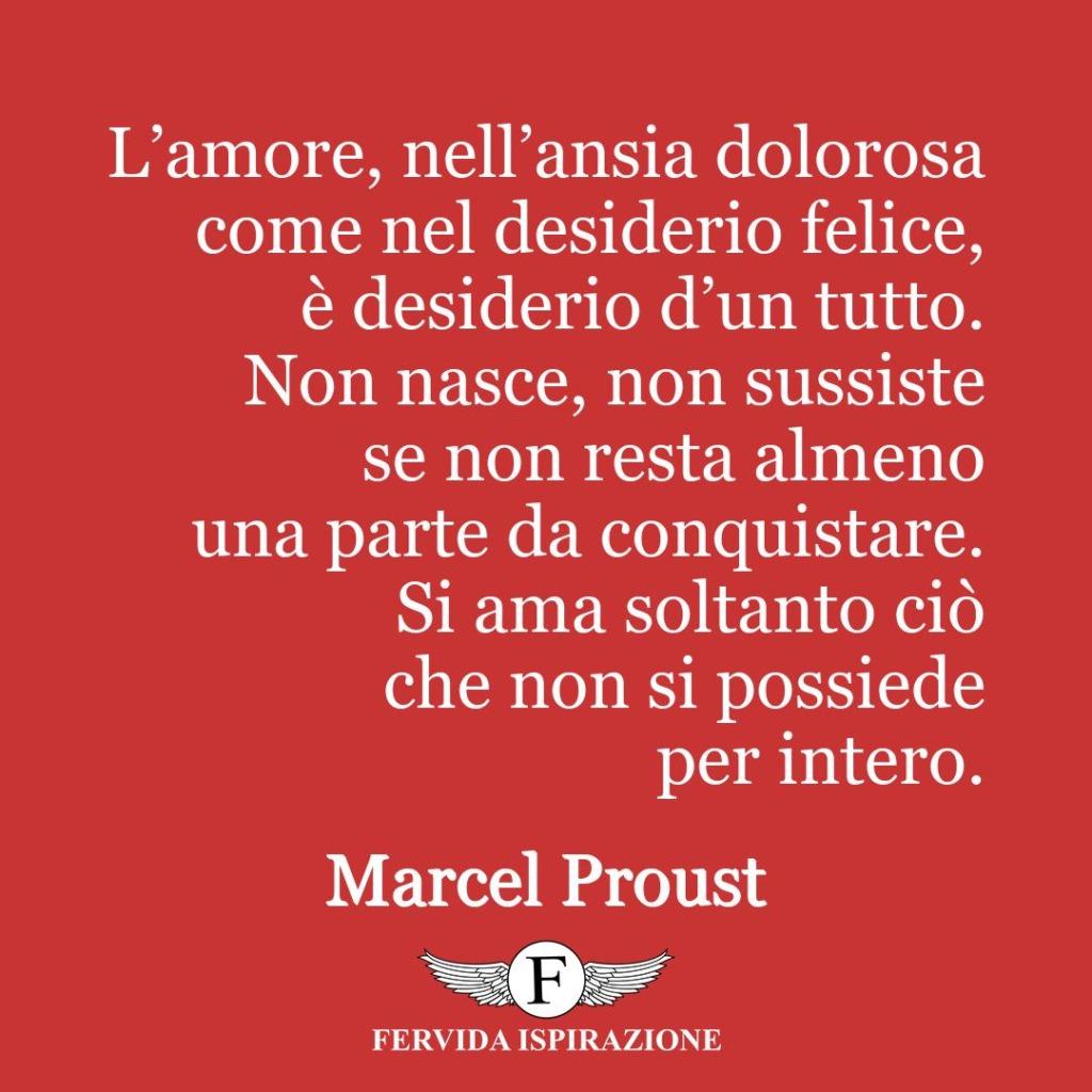 L'amore, nell'ansia dolorosa come nel desiderio felice, è desiderio d'un tutto. Non nasce, non sussiste se non resta almeno una parte da conquistare. Si ama soltanto ciò che non si possiede per intero.  ~ Marcel Proust