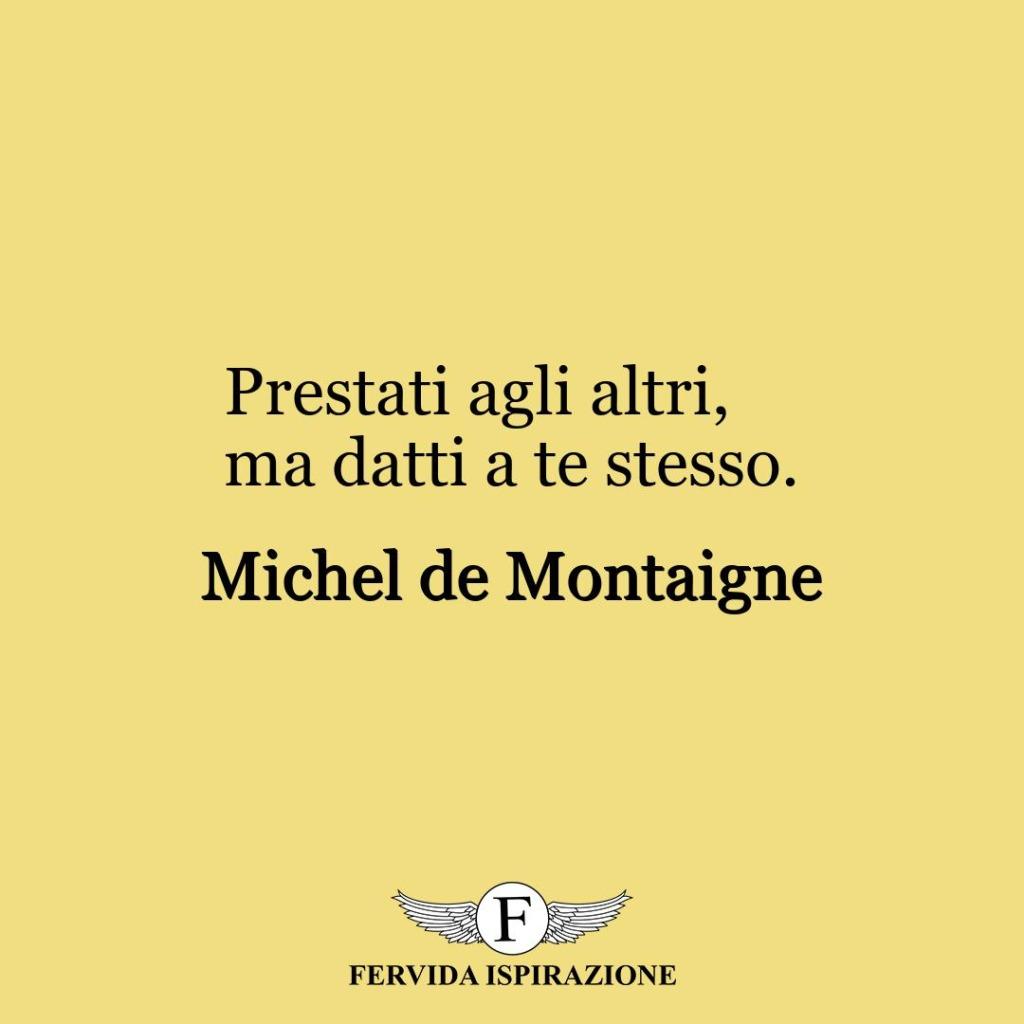 Prestati agli altri, ma datti a te stesso.  ~ Michel de Montaigne