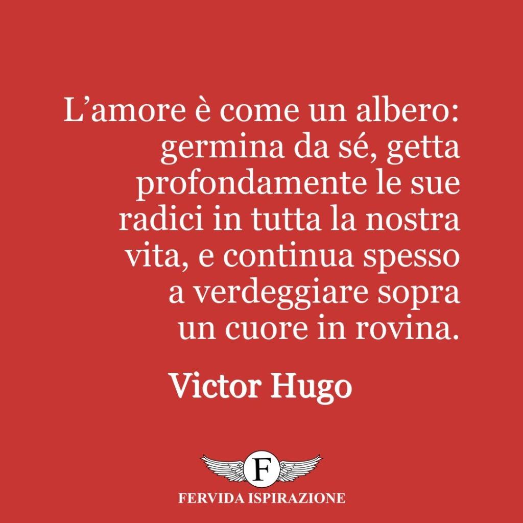 L'amore è come un albero: germina da sé, getta profondamente le sue radici in tutta la nostra vita, e continua spesso a verdeggiare sopra un cuore in rovina.  ~ Victor Hugo