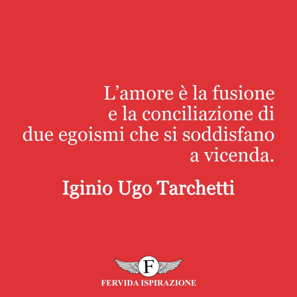 L'amore è la fusione e la conciliazione di due egoismi che si soddisfano a vicenda.  ~ Iginio Ugo Tarchetti