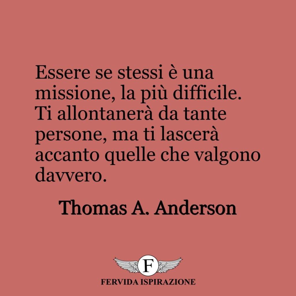 Essere se stessi è una missione, la più difficile. Ti allontanerà da tante persone, ma ti lascerà accanto quelle che valgono davvero.  ~ Thomas A. Anderson