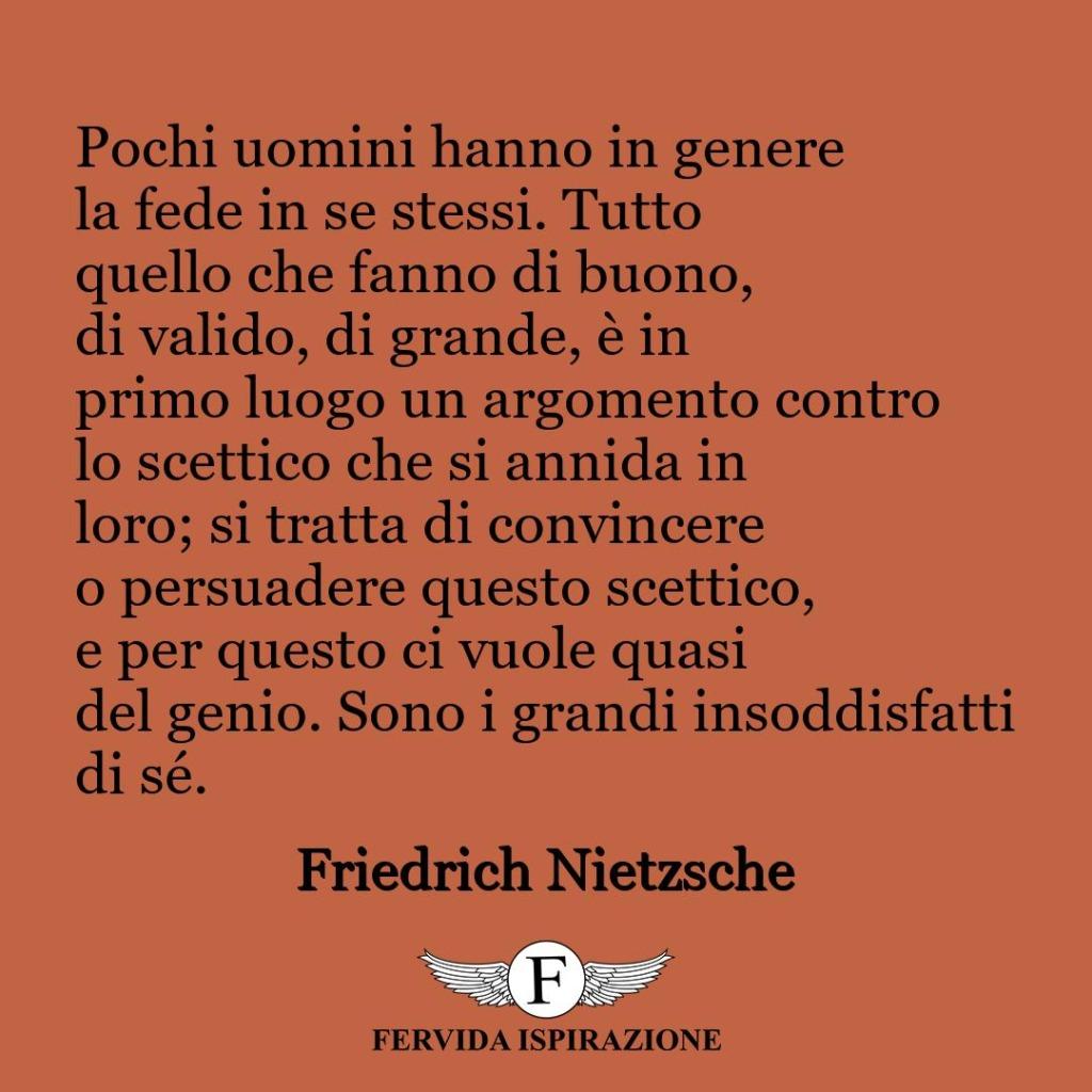 Pochi uomini hanno in genere la fede in se stessi. Tutto quello che fanno di buono, di valido, di grande, è in primo luogo un argomento contro lo scettico che si annida in loro; si tratta di convincere o persuadere questo scettico, e per questo ci vuole quasi del genio. Sono i grandi insoddisfatti di sé.  ~ Friedrich Nietzsche