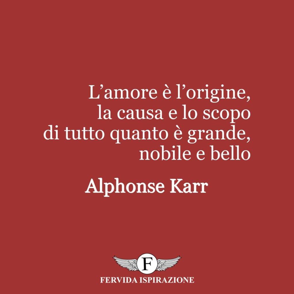 L'amore è l'origine, la causa e lo scopo di tutto quanto è grande, nobile e bello  ~ Alphonse Karr