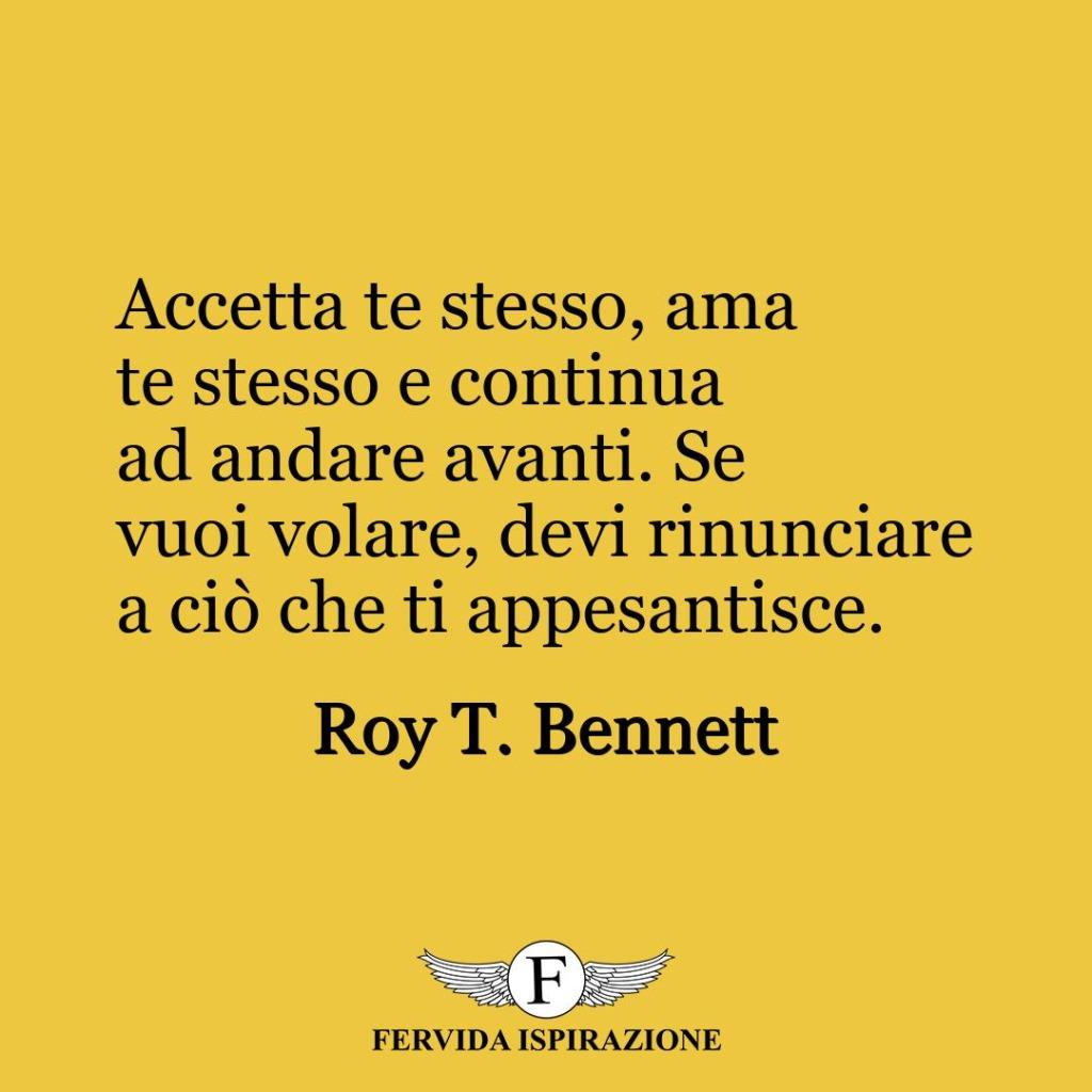 Accetta te stesso, ama te stesso e continua ad andare avanti. Se vuoi volare, devi rinunciare a ciò che ti appesantisce.  ~ Roy T. Bennett