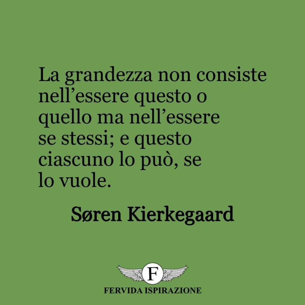 La grandezza non consiste nell'essere questo o quello ma nell'essere se stessi; e questo ciascuno lo può, se lo vuole.  ~ Søren Kierkegaard