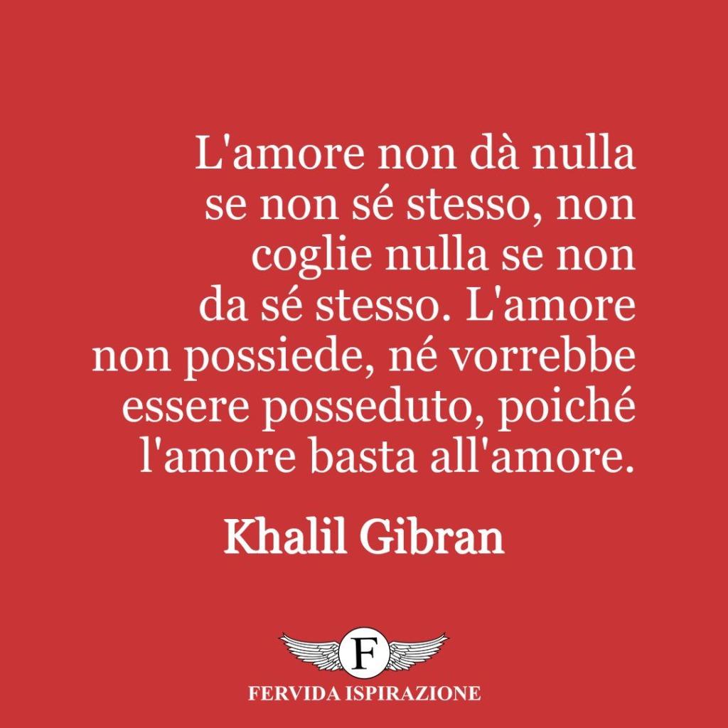 L'amore non dà nulla se non sé stesso, non coglie nulla se non da sé stesso. L'amore non possiede, né vorrebbe essere posseduto, poiché l'amore basta all'amore.  ~ Khalil Gibran