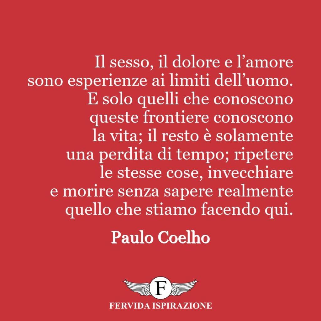Il sesso, il dolore e l'amore sono esperienze ai limiti dell'uomo. E solo quelli che conoscono queste frontiere conoscono la vita; il resto è solamente una perdita di tempo; ripetere le stesse cose, invecchiare e morire senza sapere realmente quello che stiamo facendo qui.  ~ Paulo Coelho