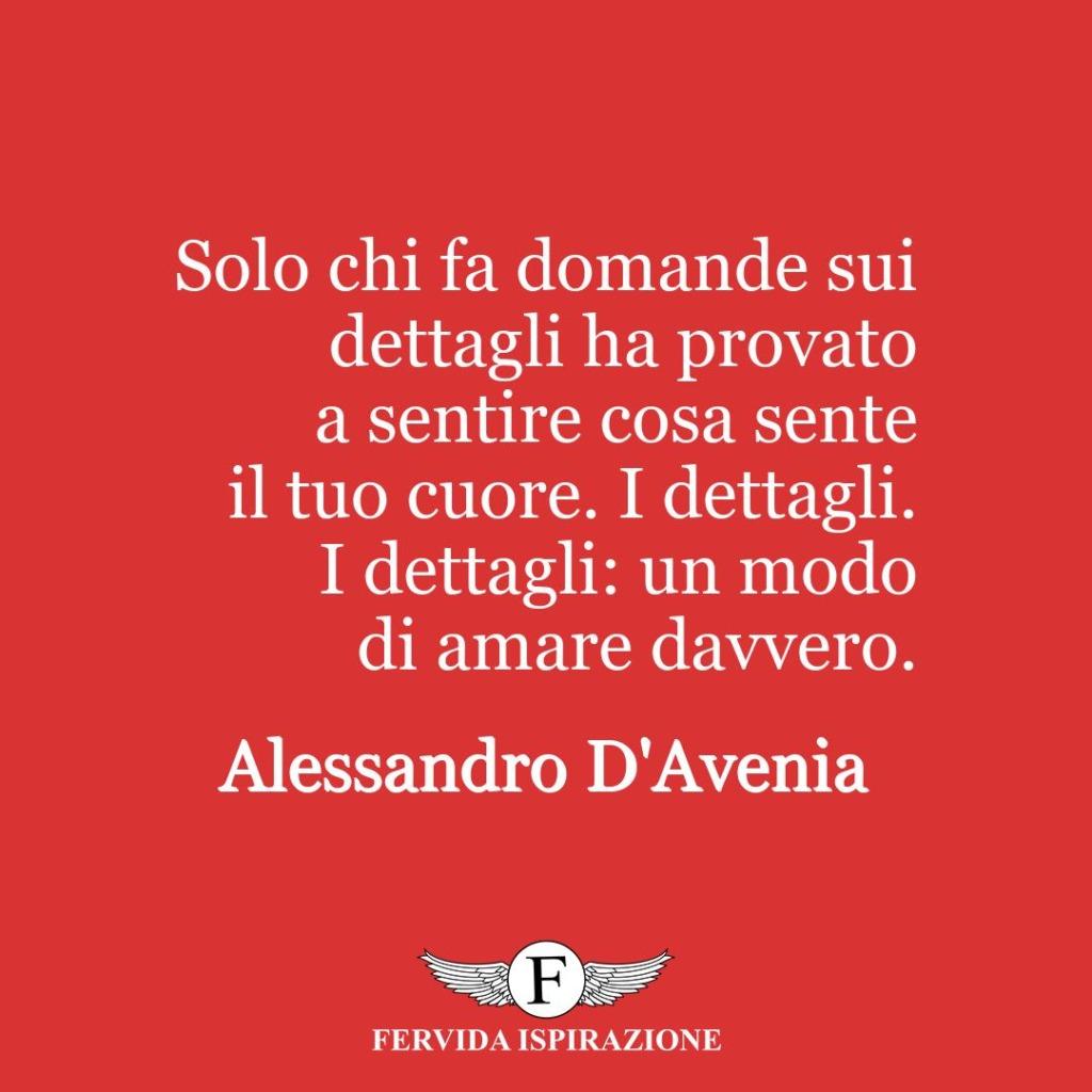 Solo chi fa domande sui dettagli ha provato a sentire cosa sente il tuo cuore. I dettagli. I dettagli: un modo di amare davvero.  ~ Alessandro D'Avenia