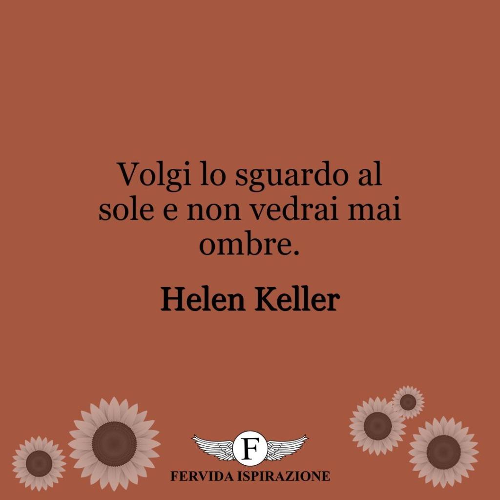 Volgi lo sguardo al sole e non vedrai mai ombre.  ~ Helen Keller