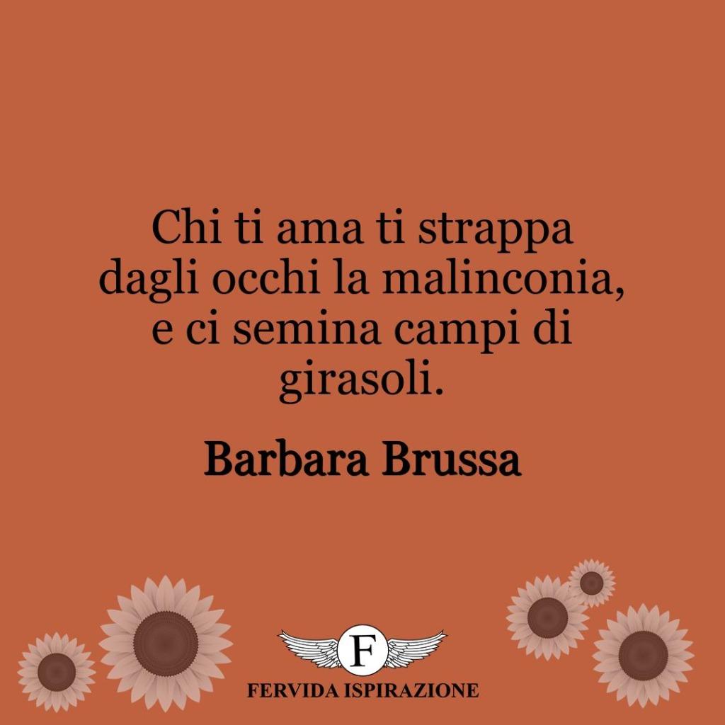 Chi ti ama ti strappa dagli occhi la malinconia, e ci semina campi di girasoli.  ~ Barbara Brussa