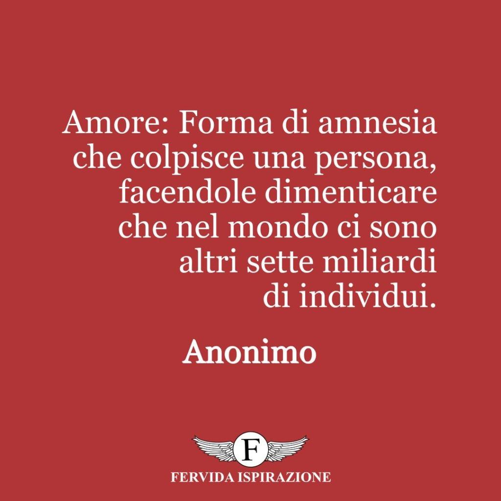 Amore: Forma di amnesia che colpisce una persona, facendole dimenticare che nel mondo ci sono altri sette miliardi di individui.  ~ Anonimo