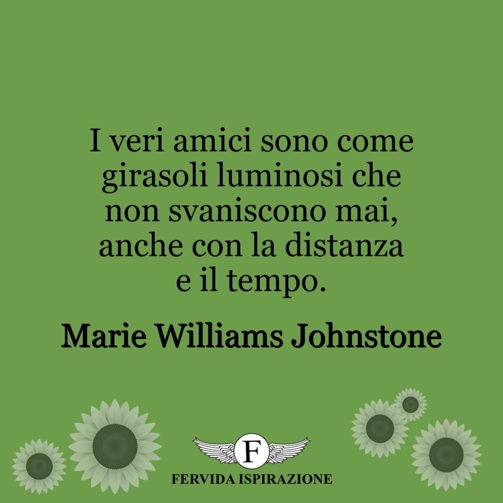 I veri amici sono come girasoli luminosi che non svaniscono mai, anche con la distanza e il tempo.  ~ Marie Williams Johnstone
