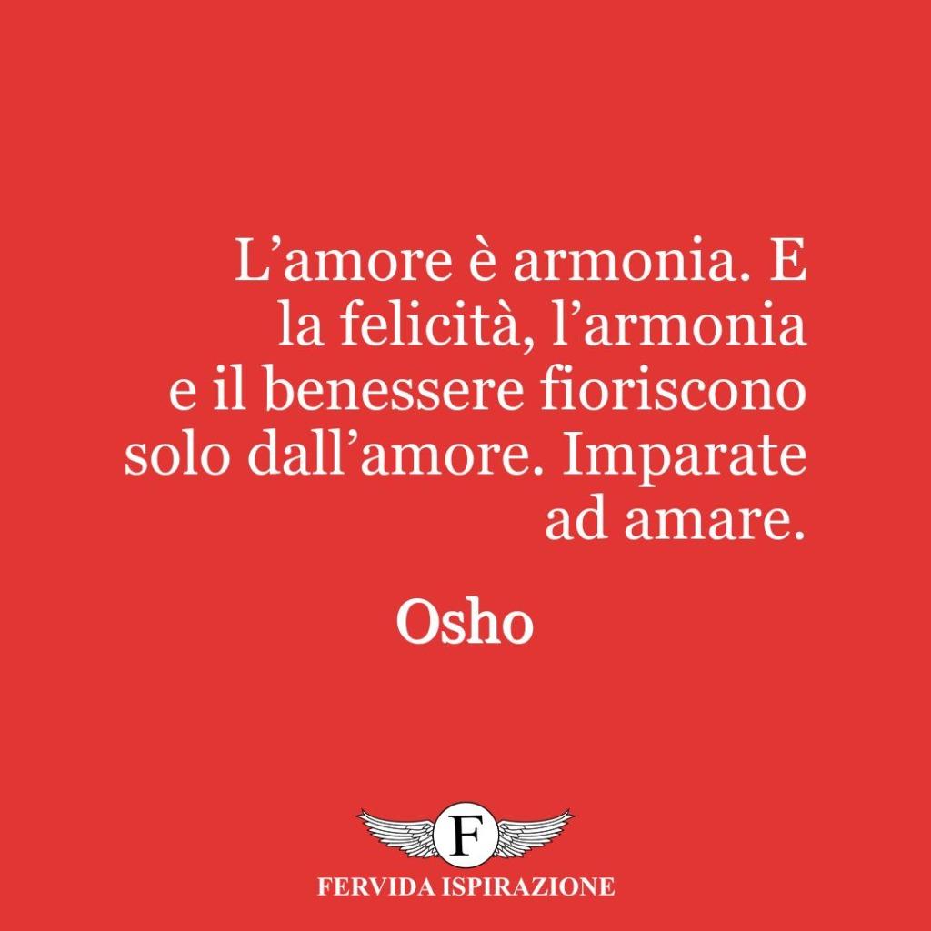 L'amore è armonia. E la felicità, l'armonia e il benessere fioriscono solo dall'amore. Imparate ad amare.  ~ Osho
