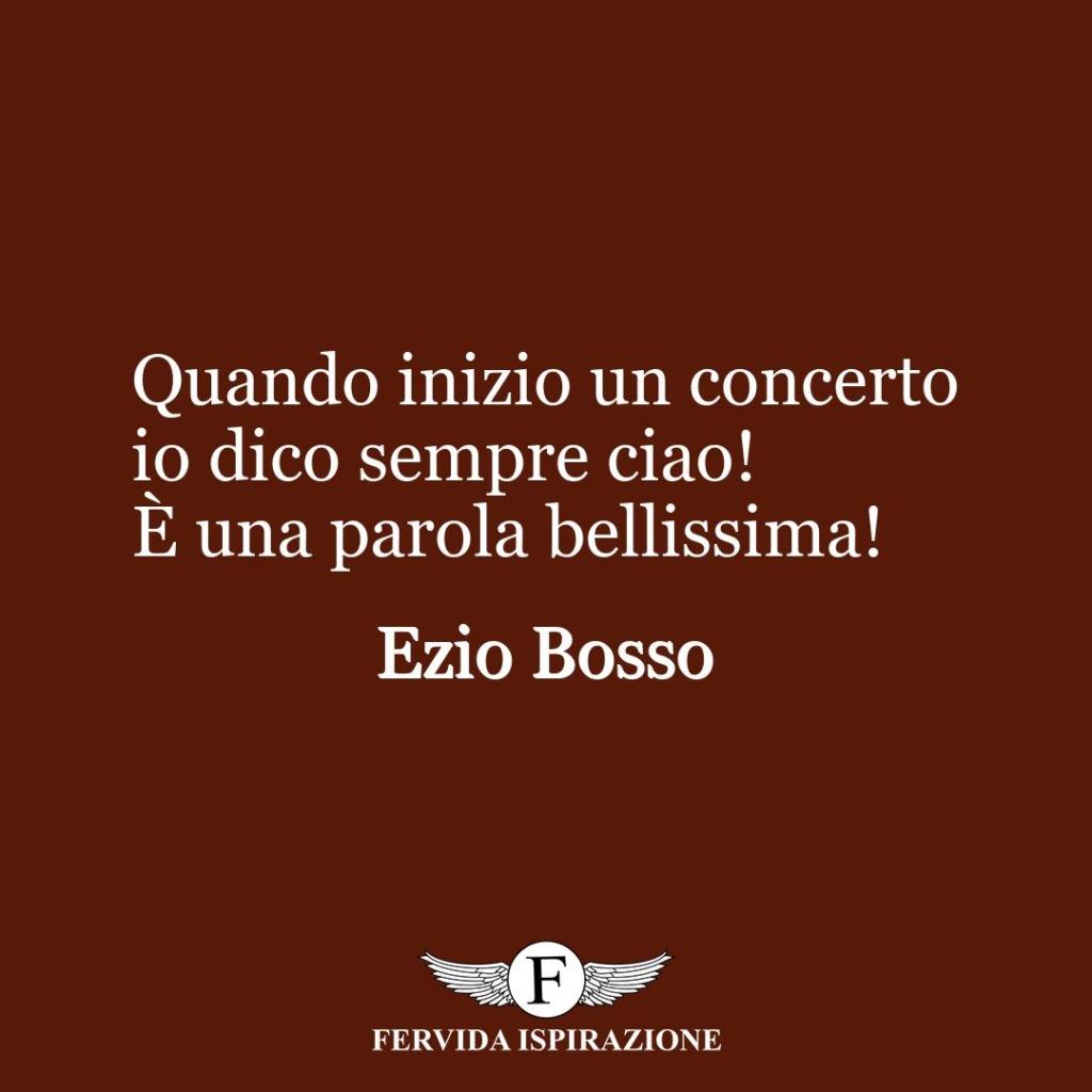 Quando inizio un concerto io dico sempre ciao! È una parola bellissima! ~ Ezio Bosso