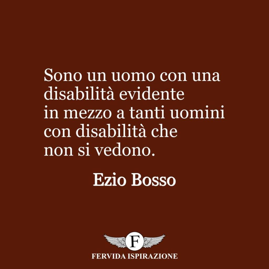Sono un uomo con una disabilità evidente in mezzo a tanti uomini con disabilità che non si vedono.  ~ Ezio Bosso