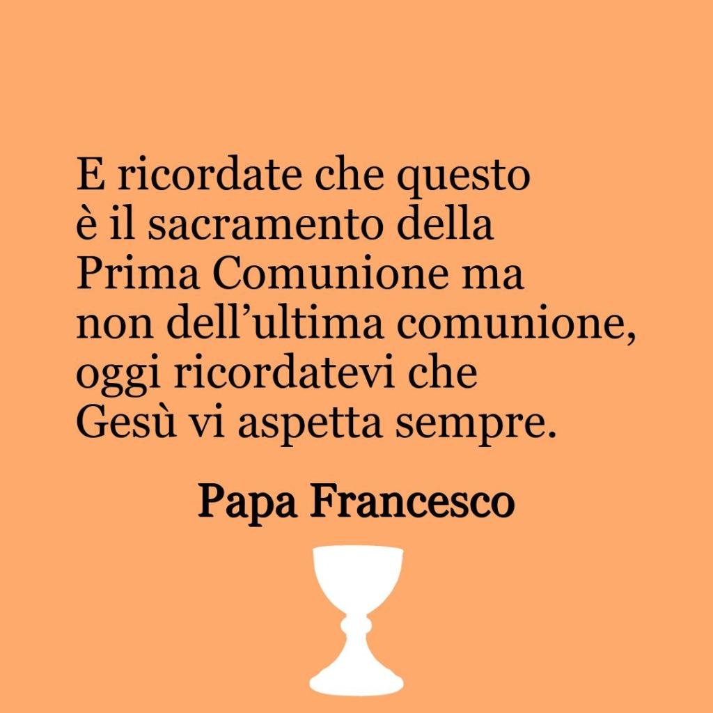 E ricordate che questo è il sacramento della Prima Comunione ma non dell'ultima comunione, oggi ricordatevi che Gesù vi aspetta sempre.  ~ Papa Francesco