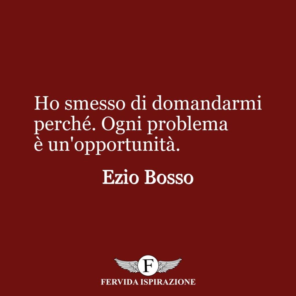 Ho smesso di domandarmi perché. Ogni problema è un'opportunità.  ~ Ezio Bosso