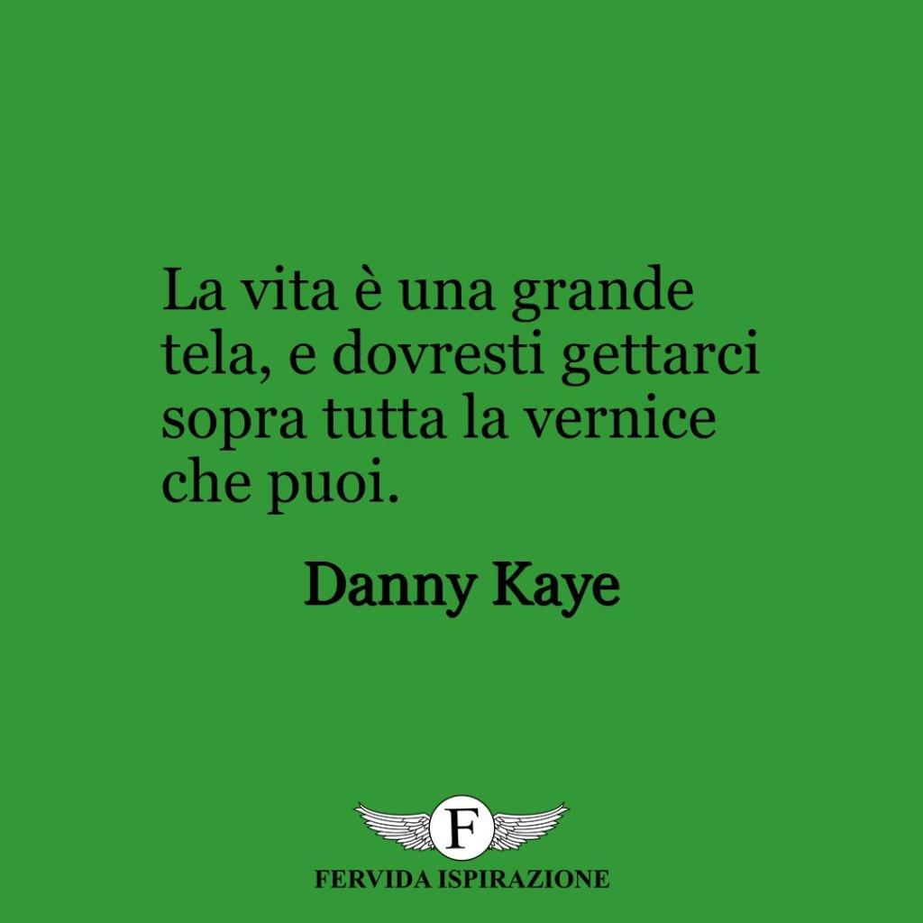 La vita è una grande tela, e dovresti gettarci sopra tutta la vernice che puoi.  ~ Danny Kaye